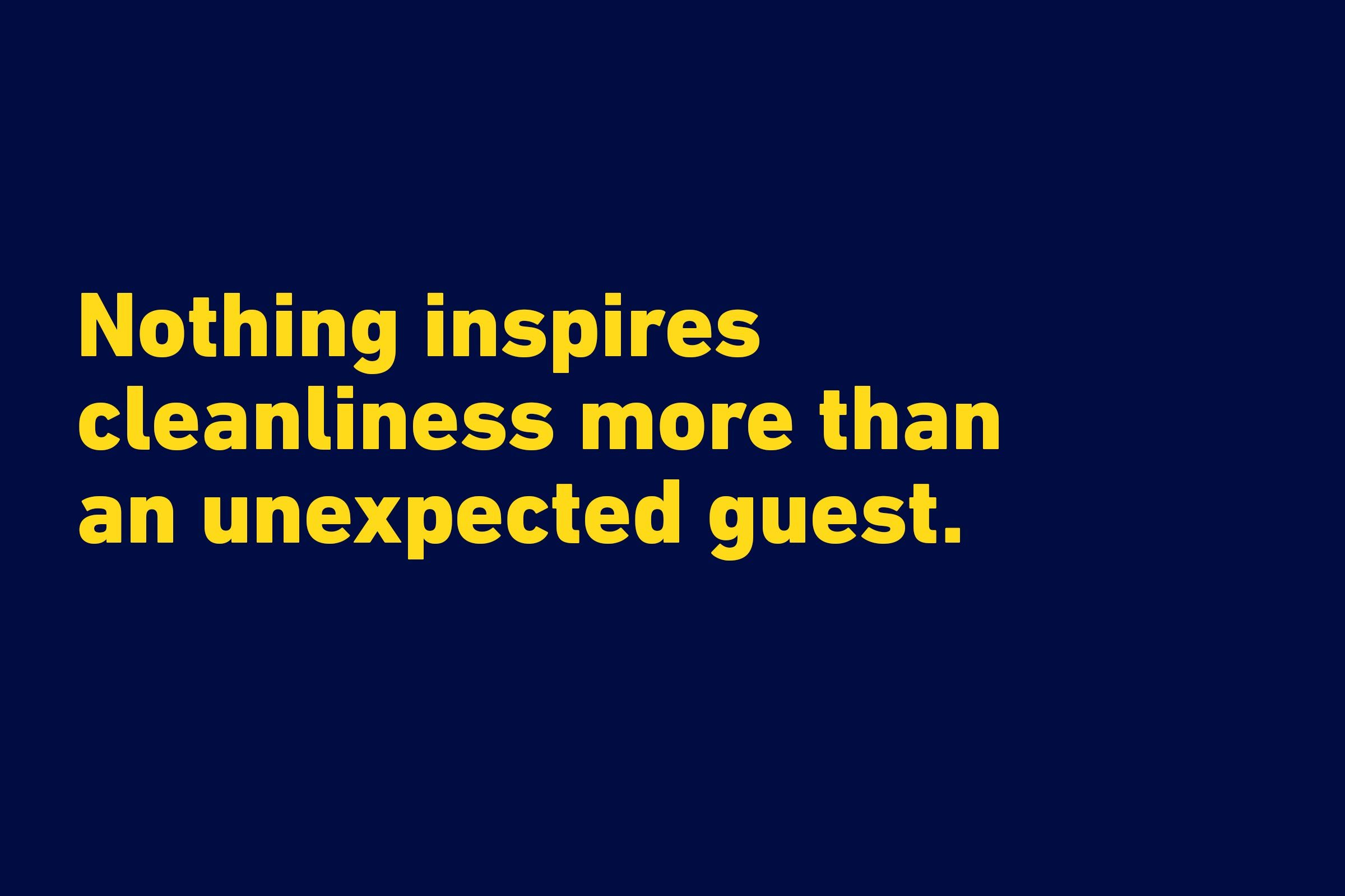 """Nothing inspires cleanliness more than an unexpected guest."" —Radhika Mundra"
