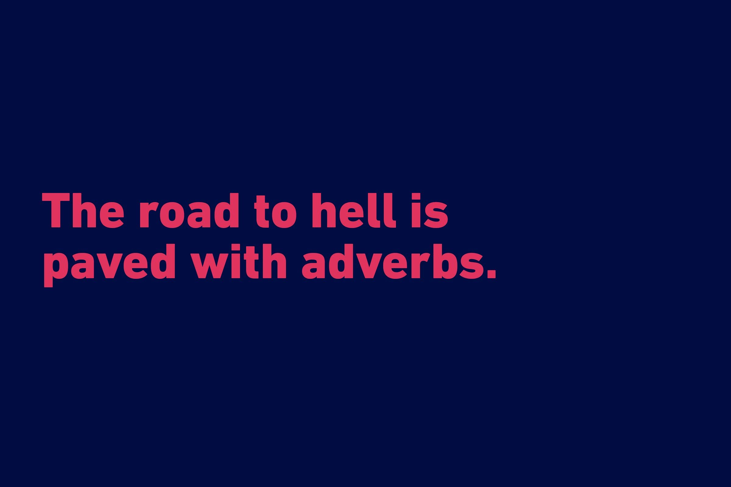 """The road to hell is paved with adverbs."" —Stephen King"