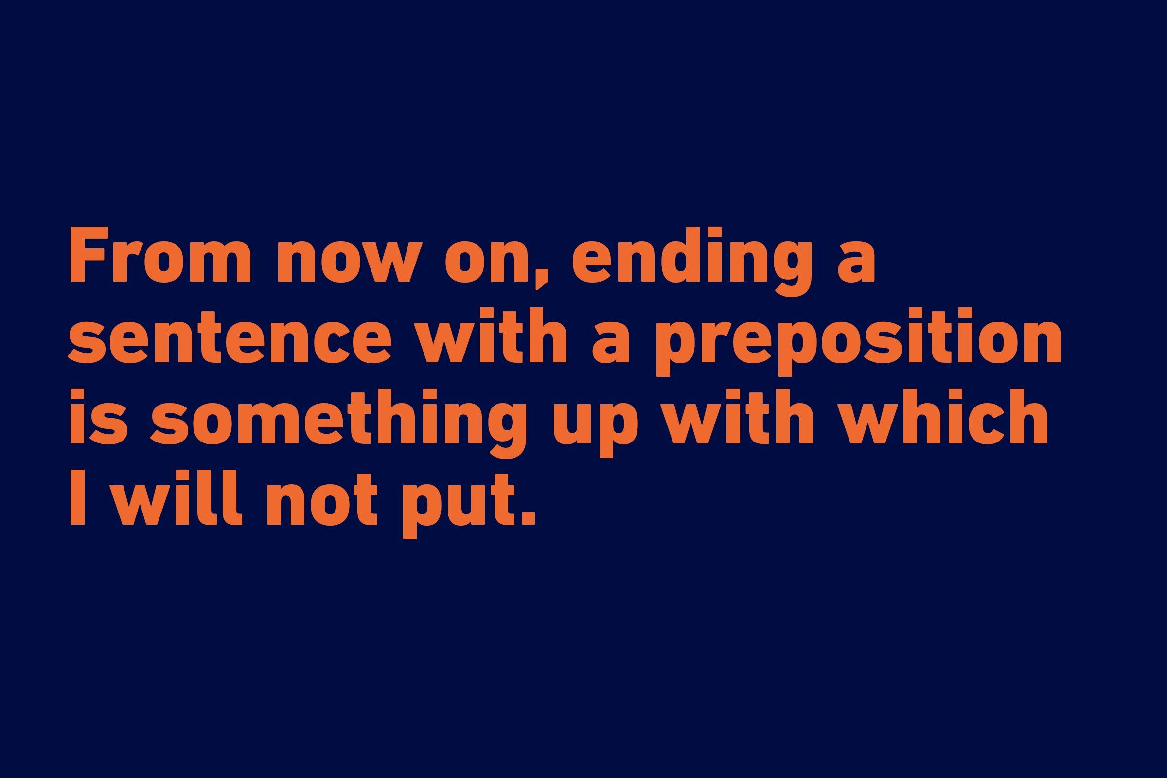 """From now on, ending a sentence with a preposition is something up with which I will not put."" —Winston Churchill"