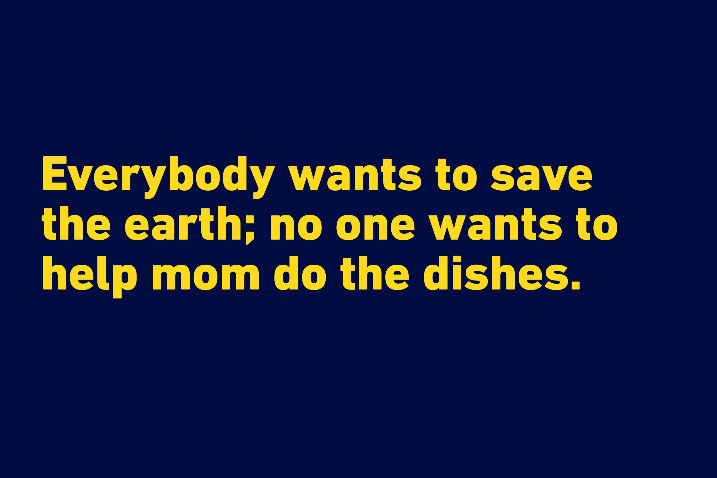 """Everybody wants to save the earth; no one wants to help mom do the dishes."" —P.J. O'Rourke"