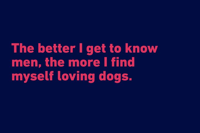 """""""The better I get to know men, the more I find myself loving dogs."""" —Charles De Gaulle"""