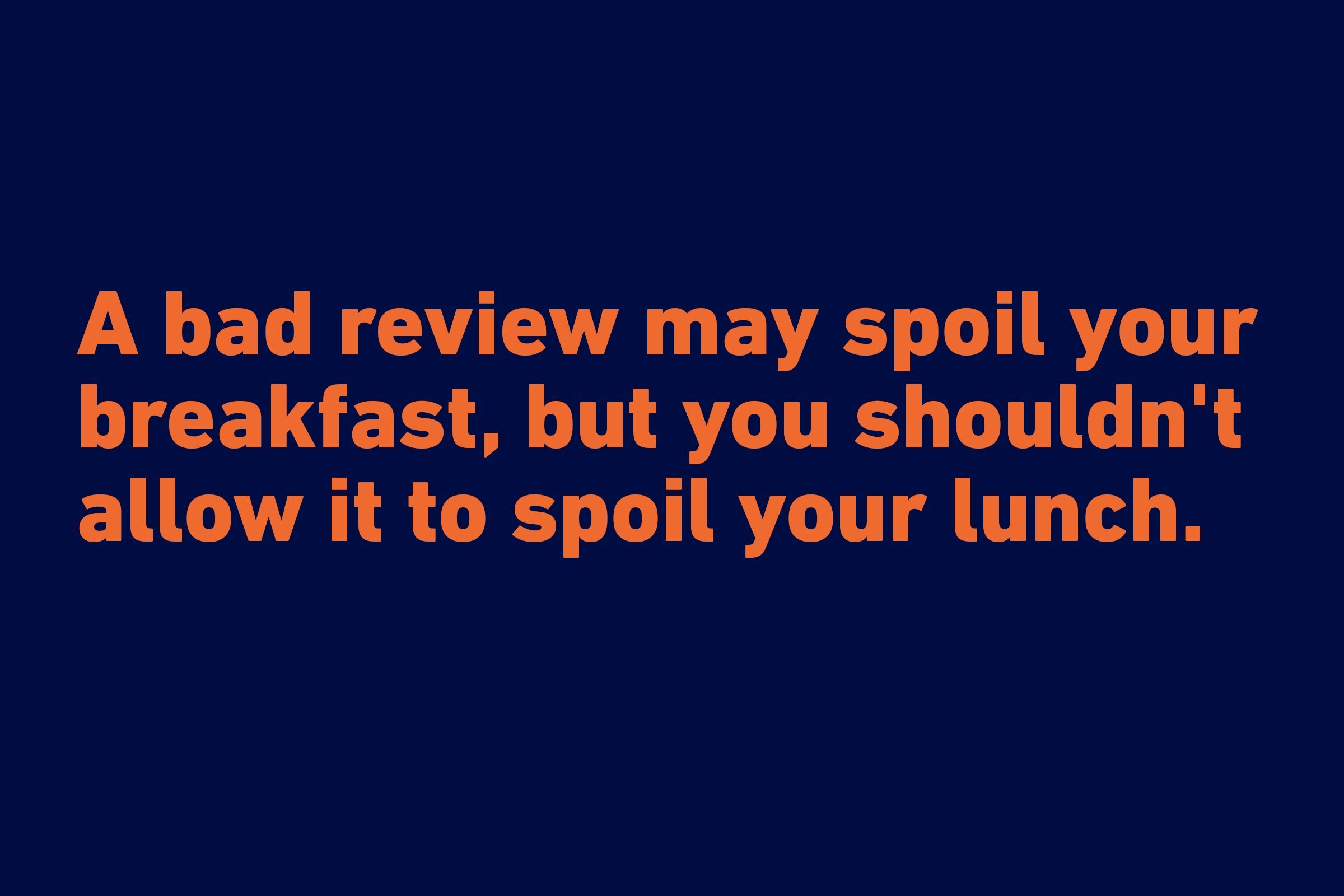 """A bad review may spoil your breakfast, but you shouldn't allow it to spoil your lunch."" —Kingsley Amis"