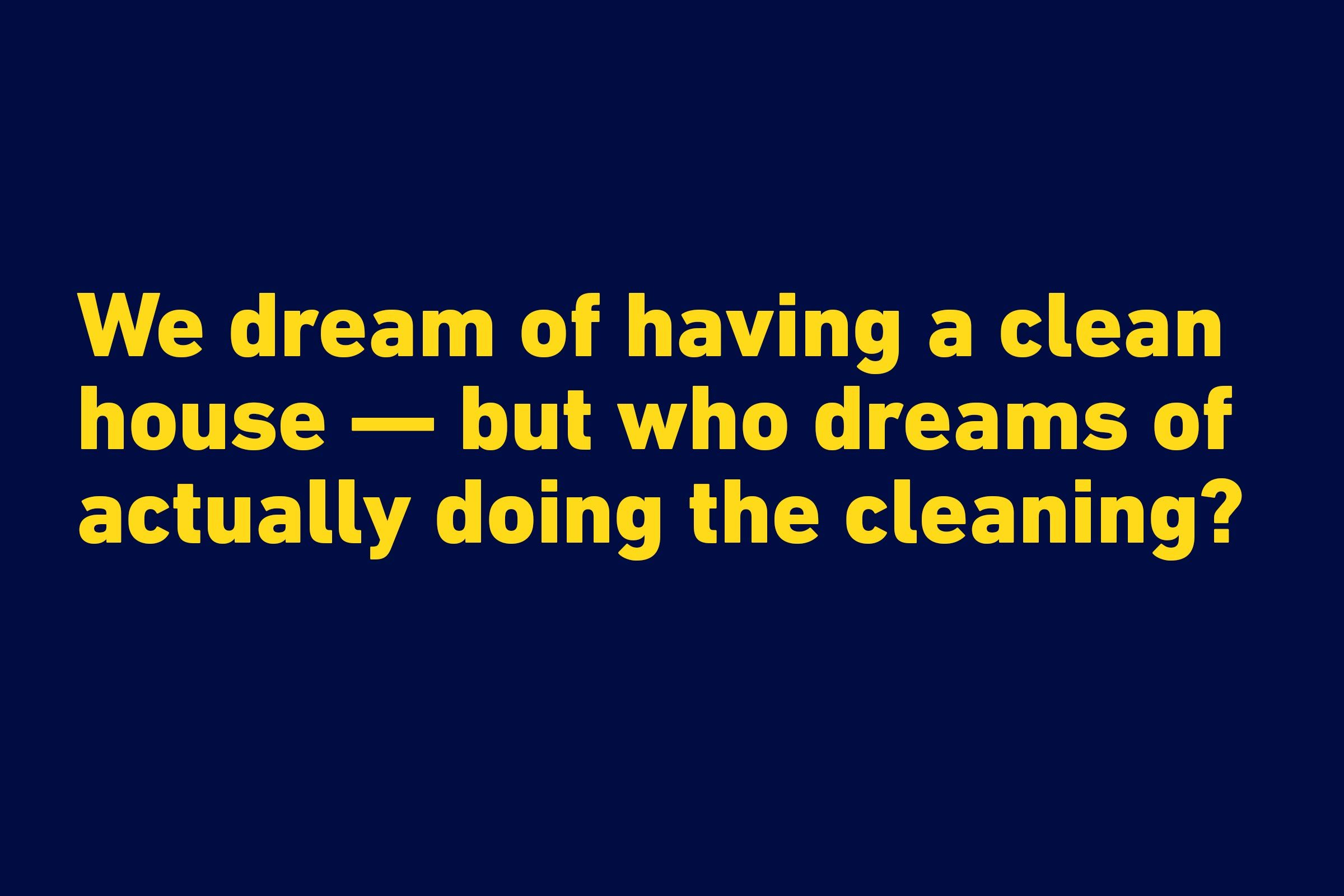 """We dream of having a clean house — but who dreams of actually doing the cleaning?"" —Marcus Buckingham"
