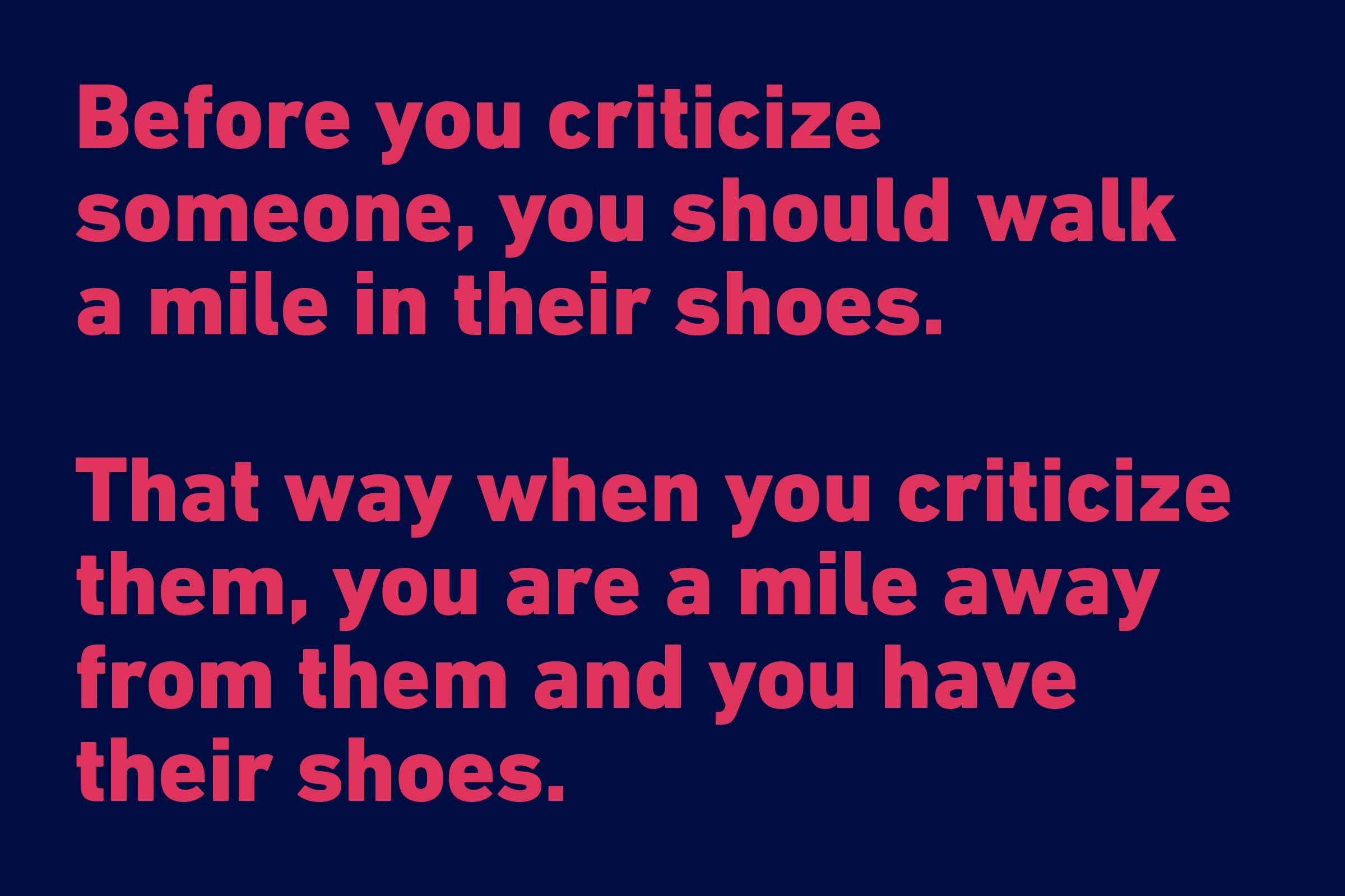 """Before you criticize someone, you should walk a mile in their shoes. That way when you criticize them, you are a mile away from them and you have their shoes."" —Jack Handey"