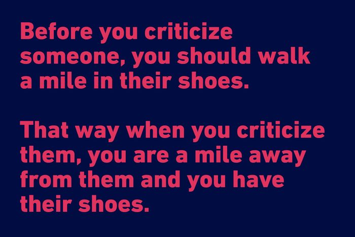 """""""Before you criticize someone, you should walk a mile in their shoes. That way when you criticize them, you are a mile away from them and you have their shoes."""" —Jack Handey"""