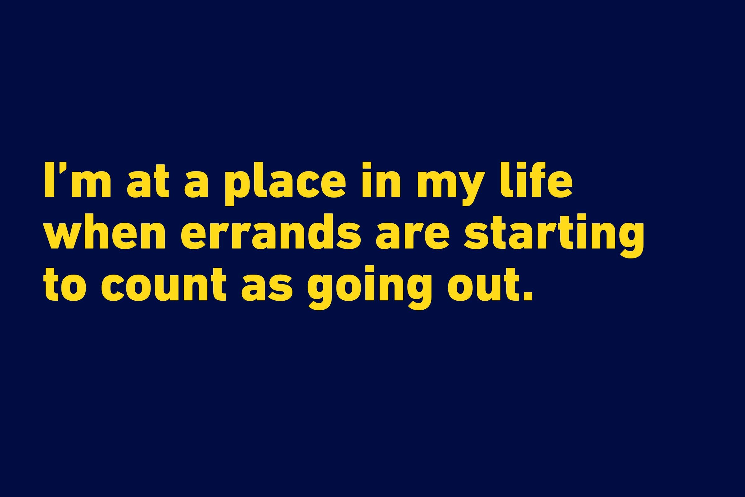 """I'm at a place in my life when errands are starting to count as going out."" —Anonymous"
