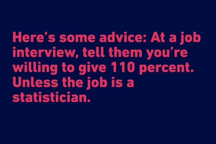 """""""Here's some advice: At a job interview, tell them you're willing to give 110 percent. Unless the job is a statistician."""" —Adam Gropman"""