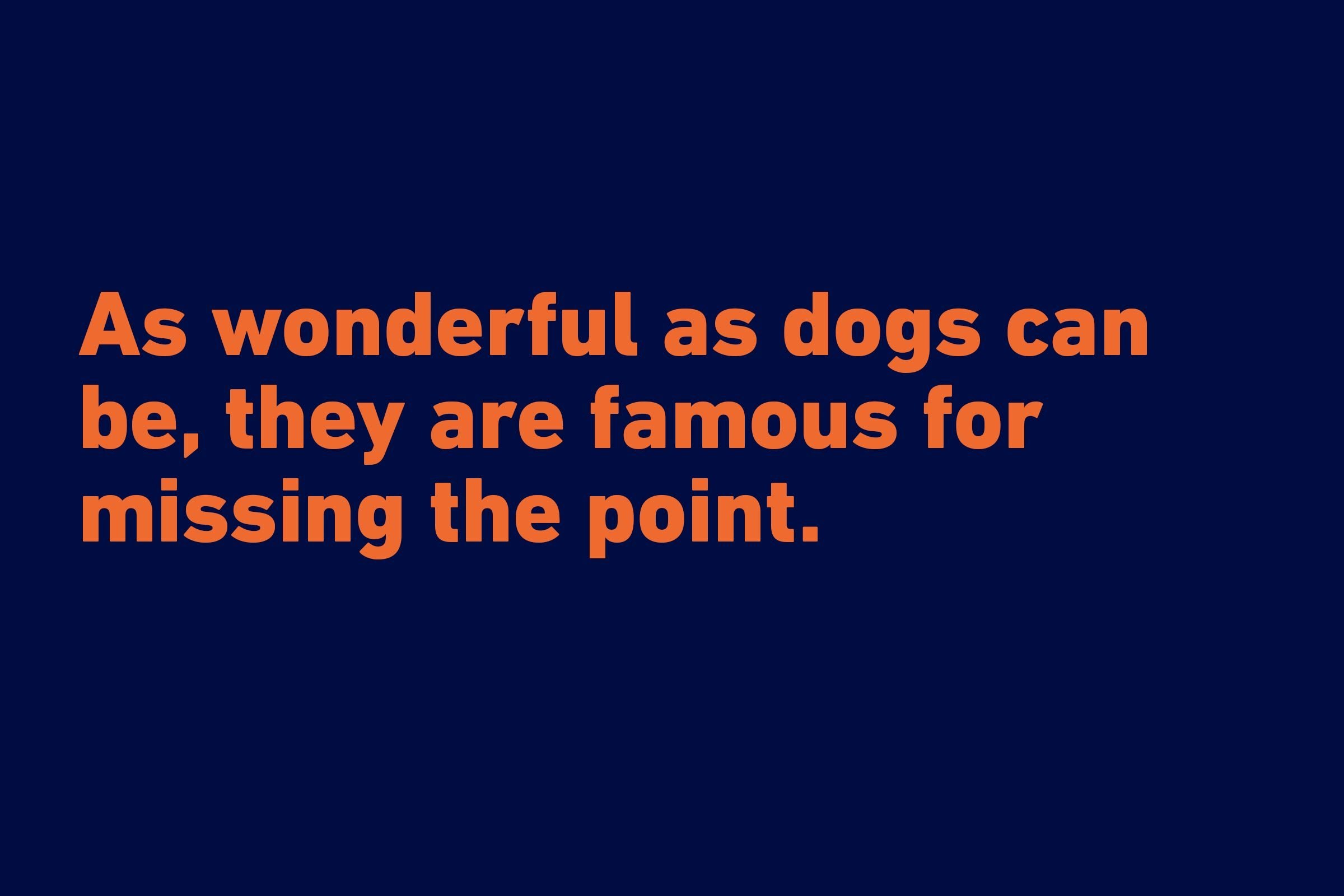 """As wonderful as dogs can be, they are famous for missing the point."" —Jean Ferris"