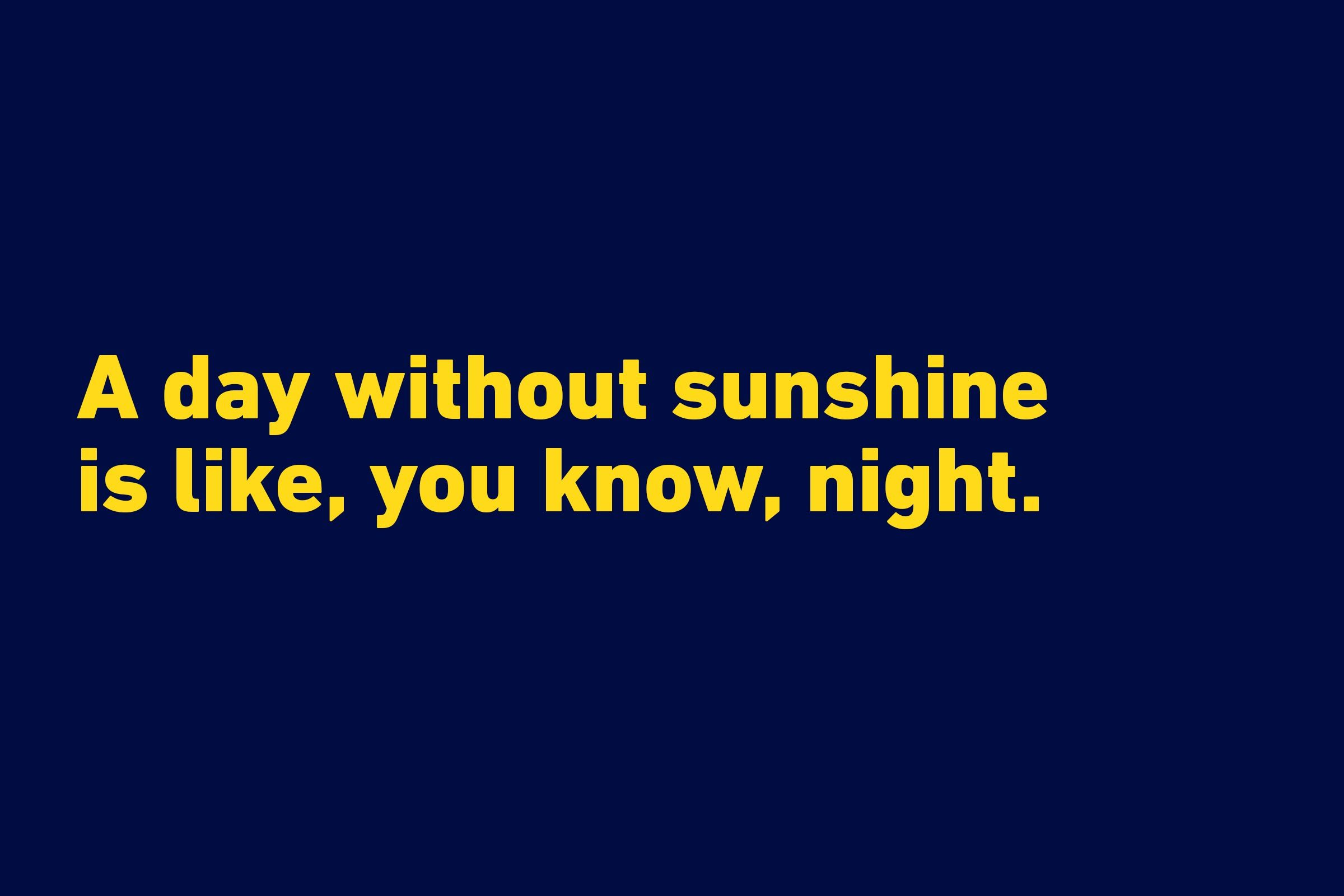 """A day without sunshine is like, you know, night."" —Steve Martin"