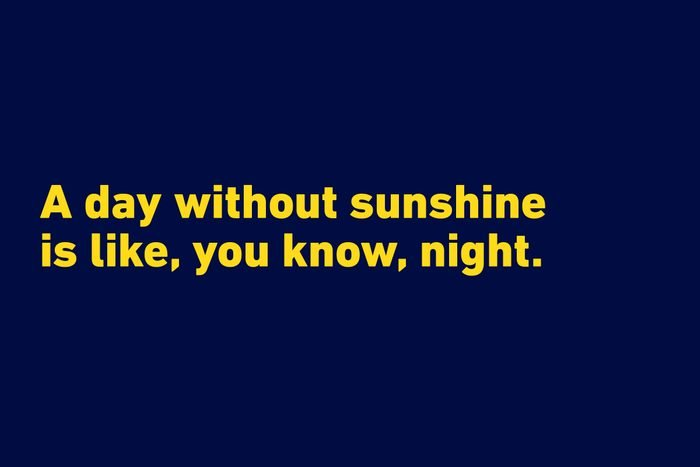 """""""A day without sunshine is like, you know, night."""" —Steve Martin"""