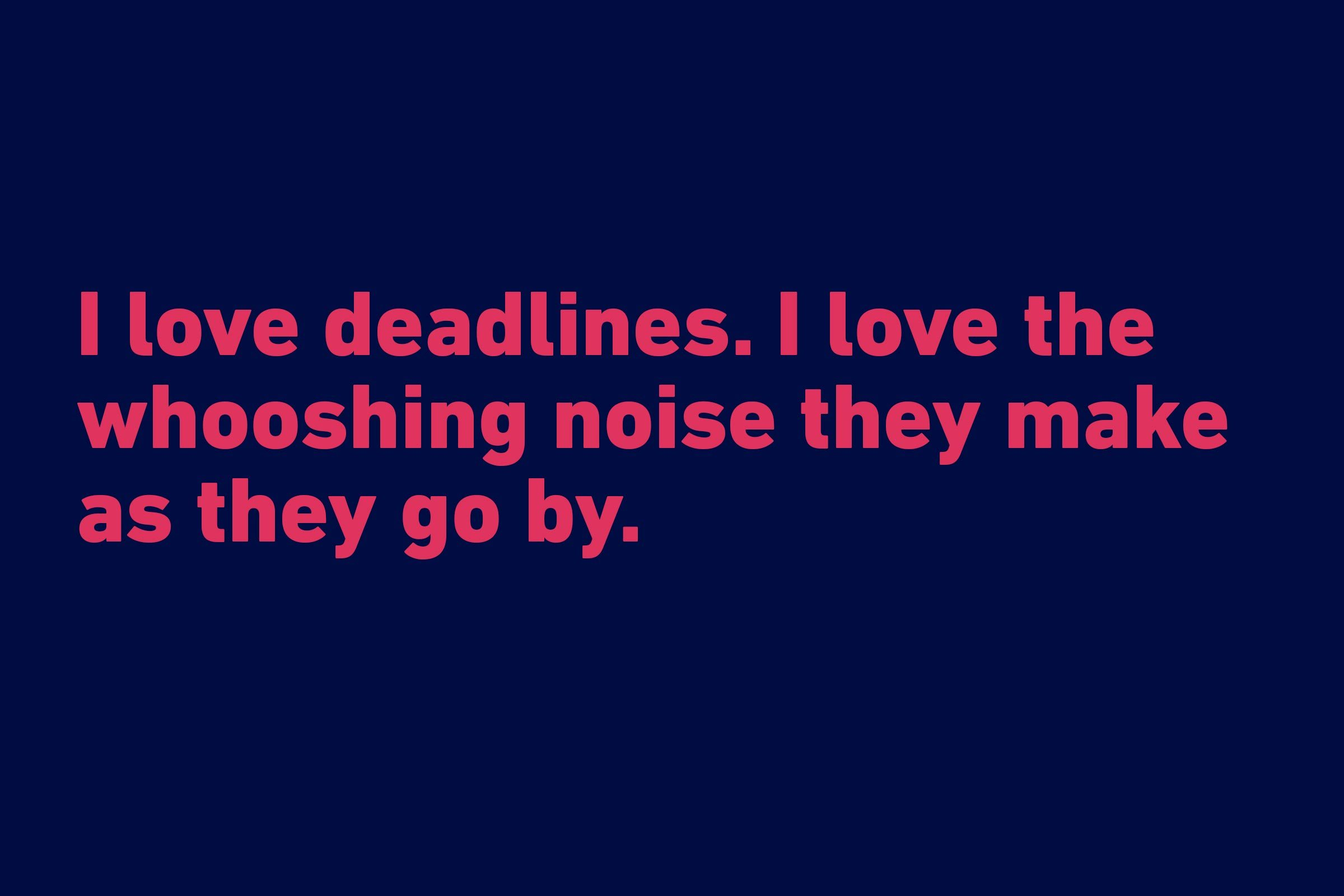 """I love deadlines. I love the whooshing noise they make as they go by."" —Douglas Adams"