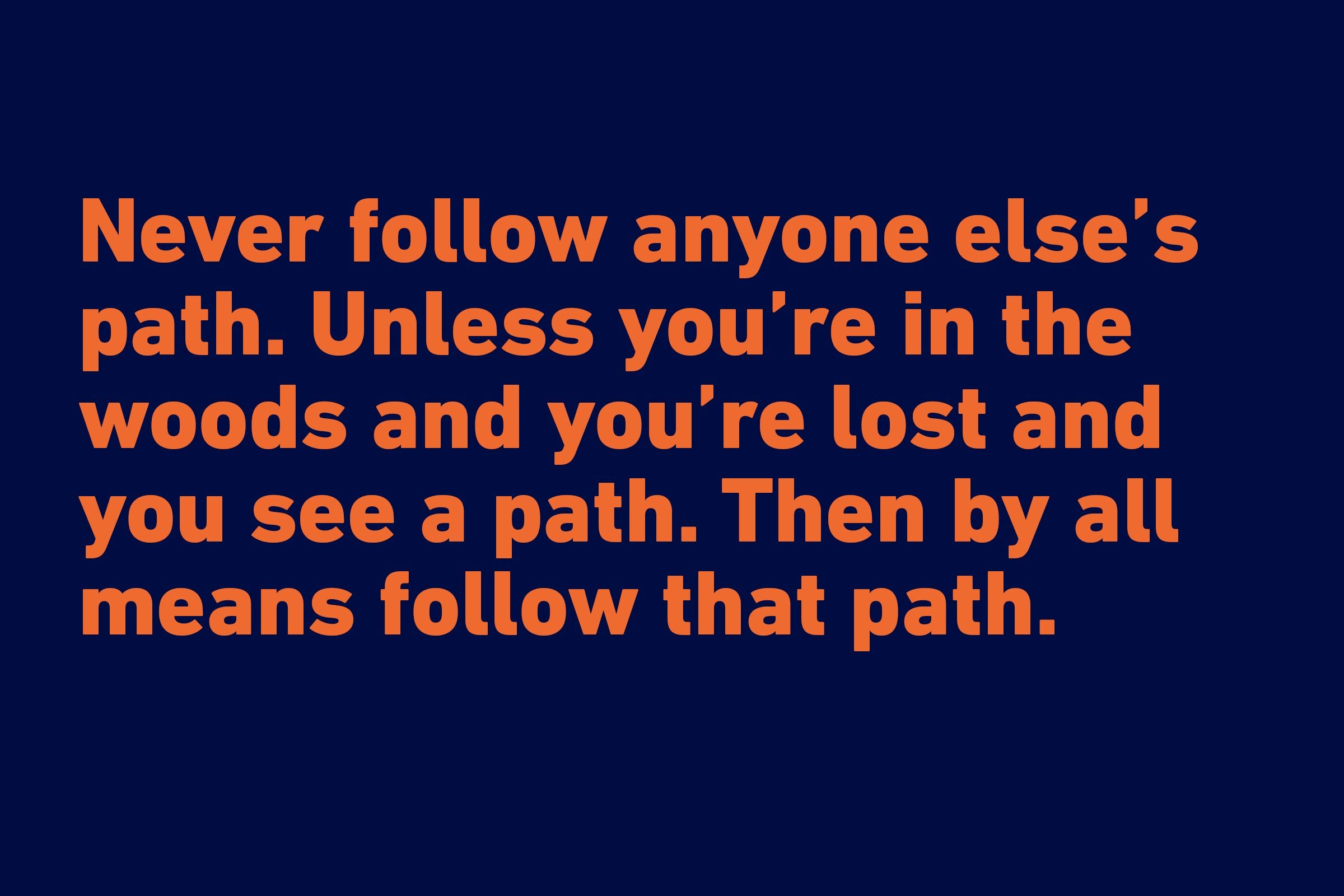 """Never follow anyone else's path. Unless you're in the woods and you're lost and you see a path. Then by all means follow that path."" —Ellen DeGeneres"