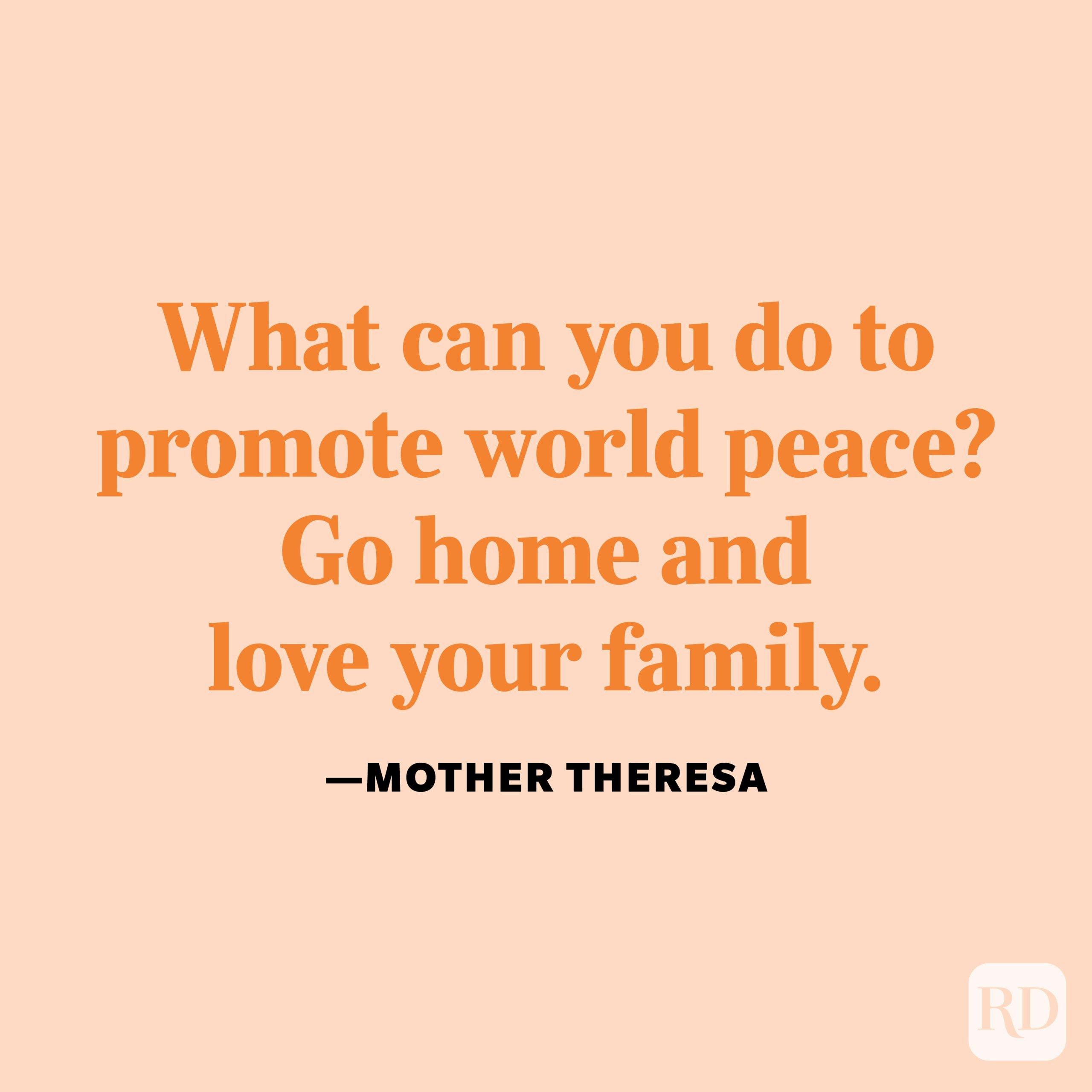 """""""What can you do to promote world peace? Go home and love your family."""" —Mother Teresa."""