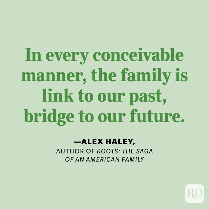 """""""In every conceivable manner,the family is link to our past, bridge to our future."""" —Alex Haley, author of Roots: The Saga of an American Family."""