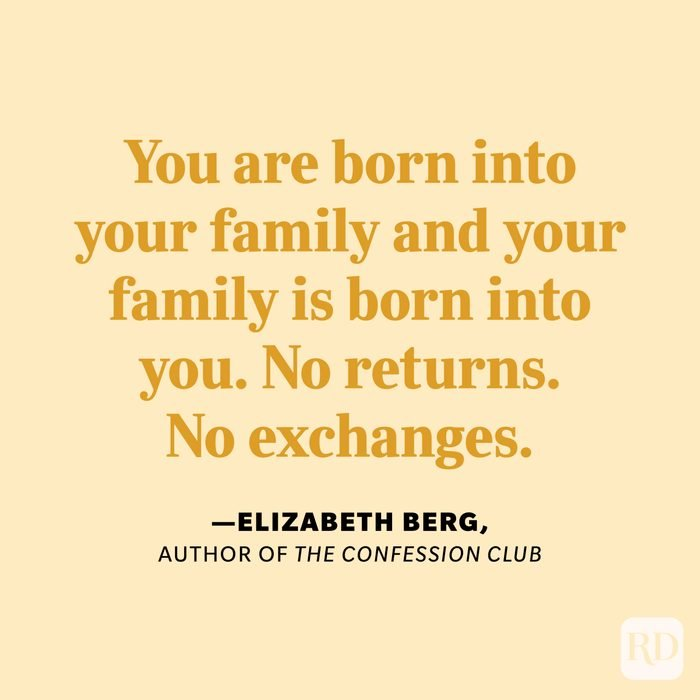 """""""You are born into your family and your family is born into you. No returns. No exchanges."""" —Elizabeth Berg, author of The Confession Club."""