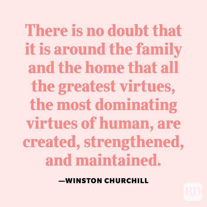 """""""There is no doubt that it is around the family and the home that all the greatest virtues, the most dominating virtues of human, are created, strengthened, and maintained."""" —Winston Churchill"""