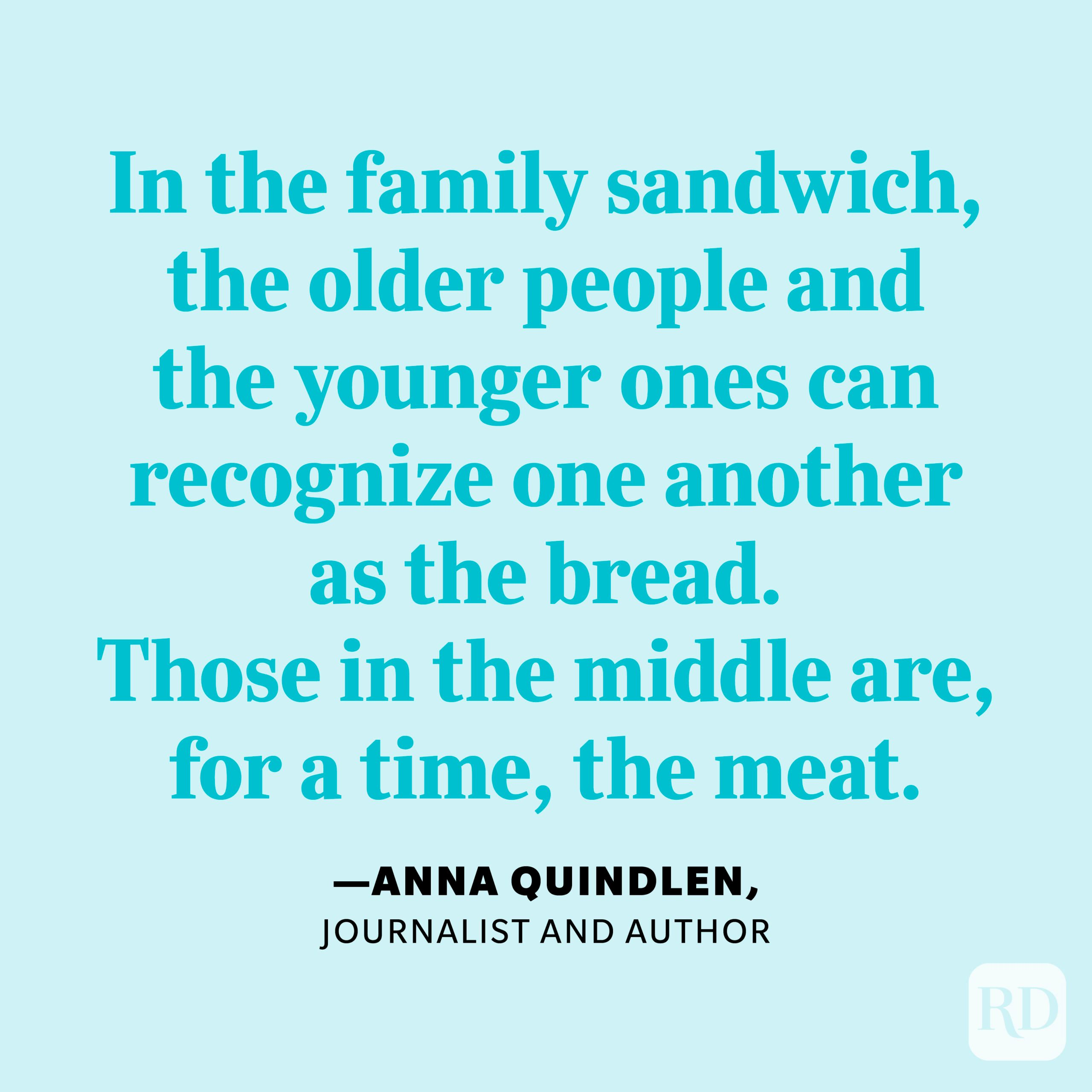 """""""In the family sandwich, the older people and the younger ones can recognize one another as the bread. Those in the middle are, for a time, the meat."""" —Anna Quindlen, journalist and author"""