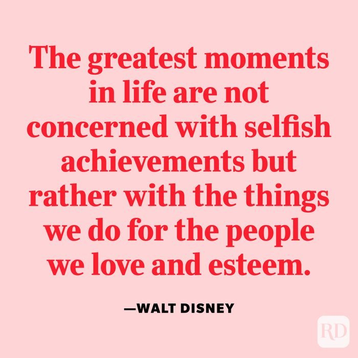 """""""The greatest moments in life are not concerned with selfish achievements but rather with the things we do for the people we love and esteem."""" —Walt Disney"""