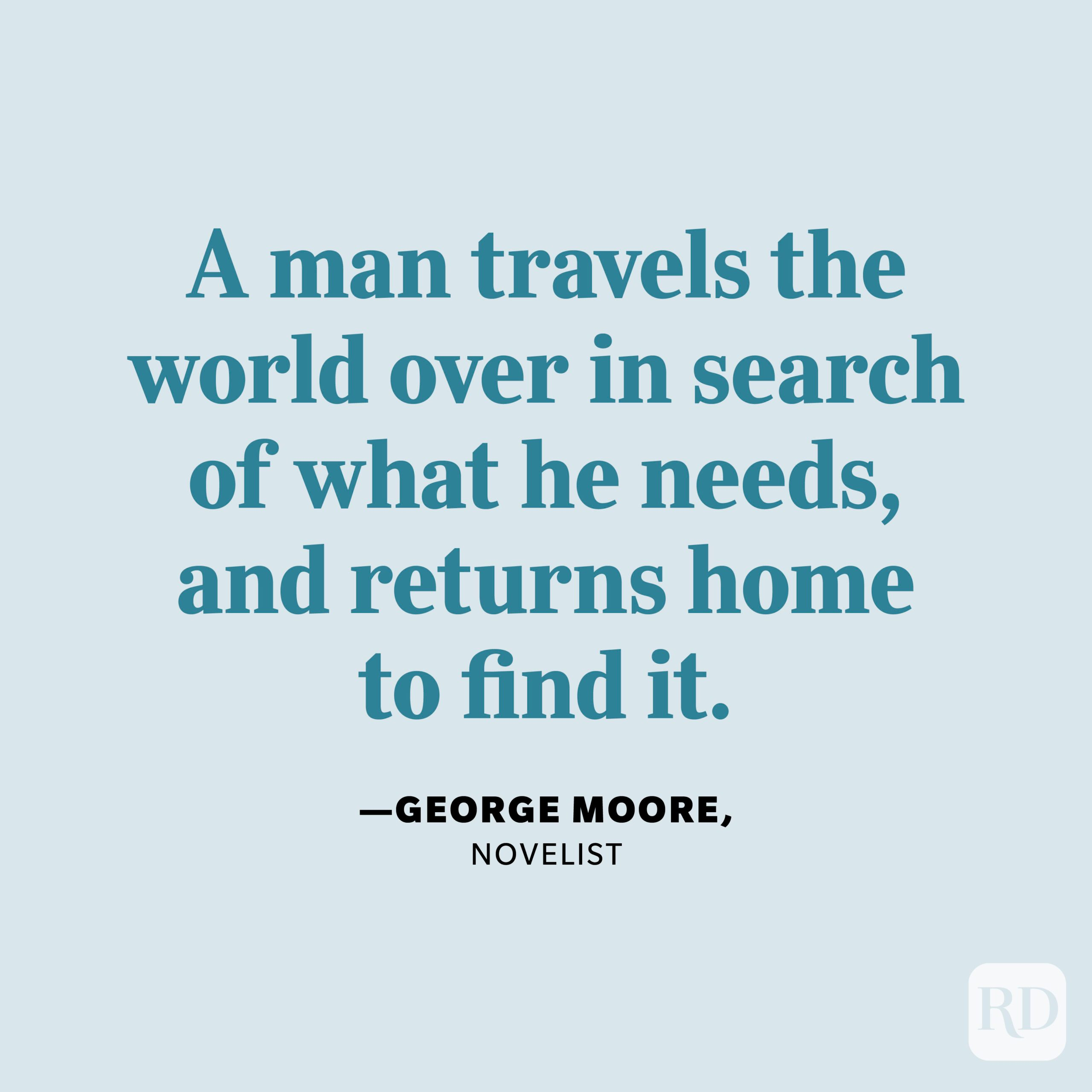 """""""A man travels the world over in search of what he needs, and returns home to find it."""" —George Moore, novelist"""