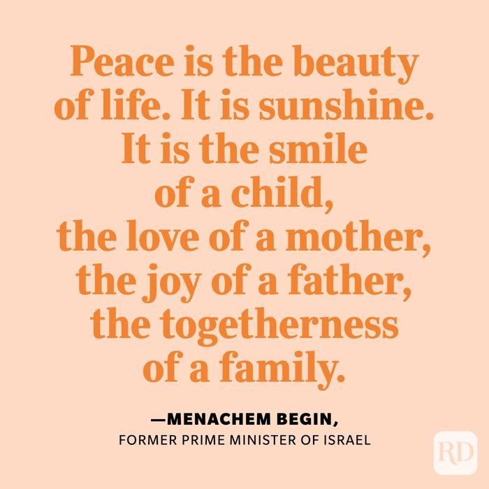 """""""Peace is the beauty of life. It is sunshine. It is the smile of a child, the love of a mother, the joy of a father, the togetherness of a family. It is the advancement of man, the victory of just cause, the triumph of truth."""" —Menachem Begin, former prime minister of Israel"""