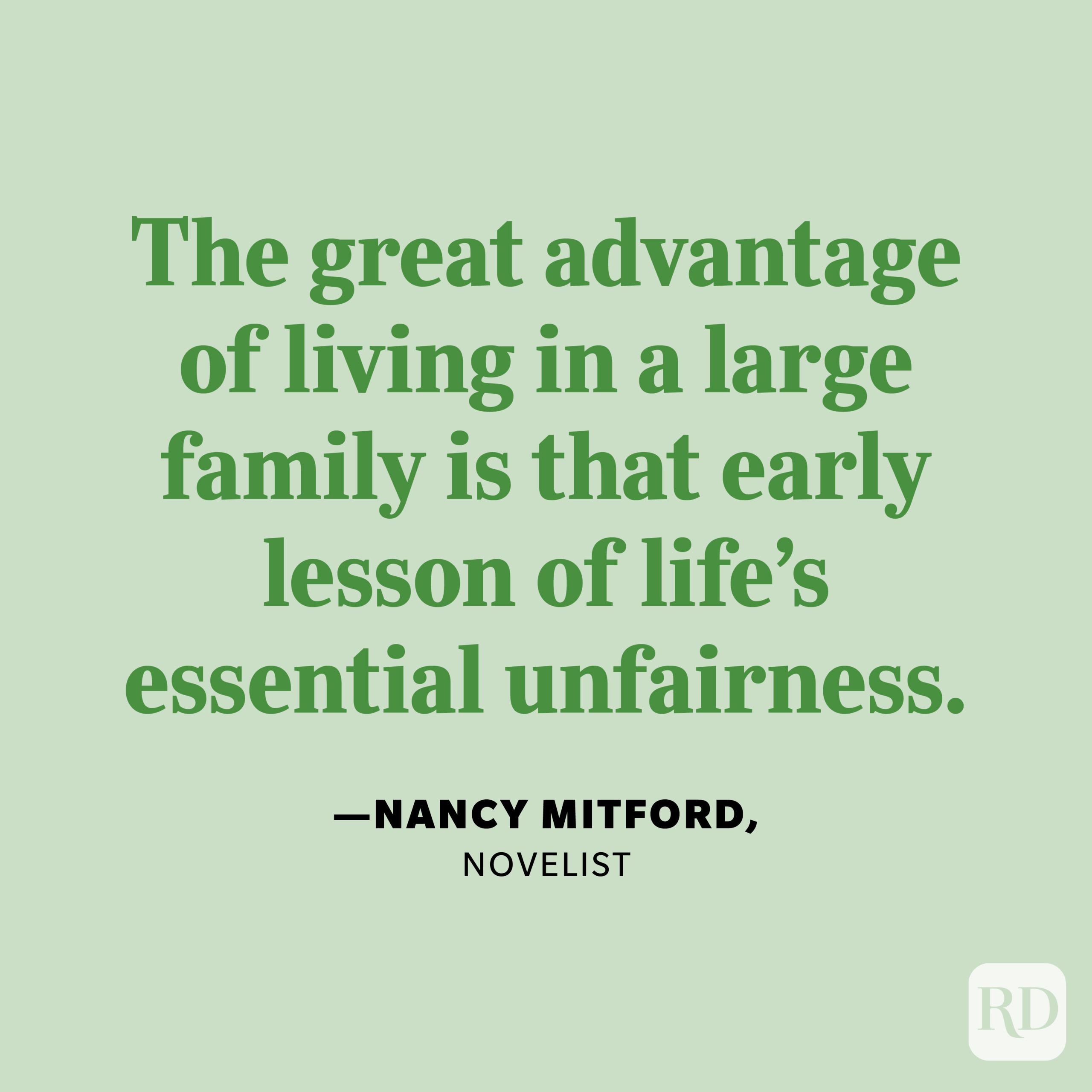 """""""The great advantage of living in a large family is that early lesson of life's essential unfairness."""" —Nancy Mitford, novelist"""