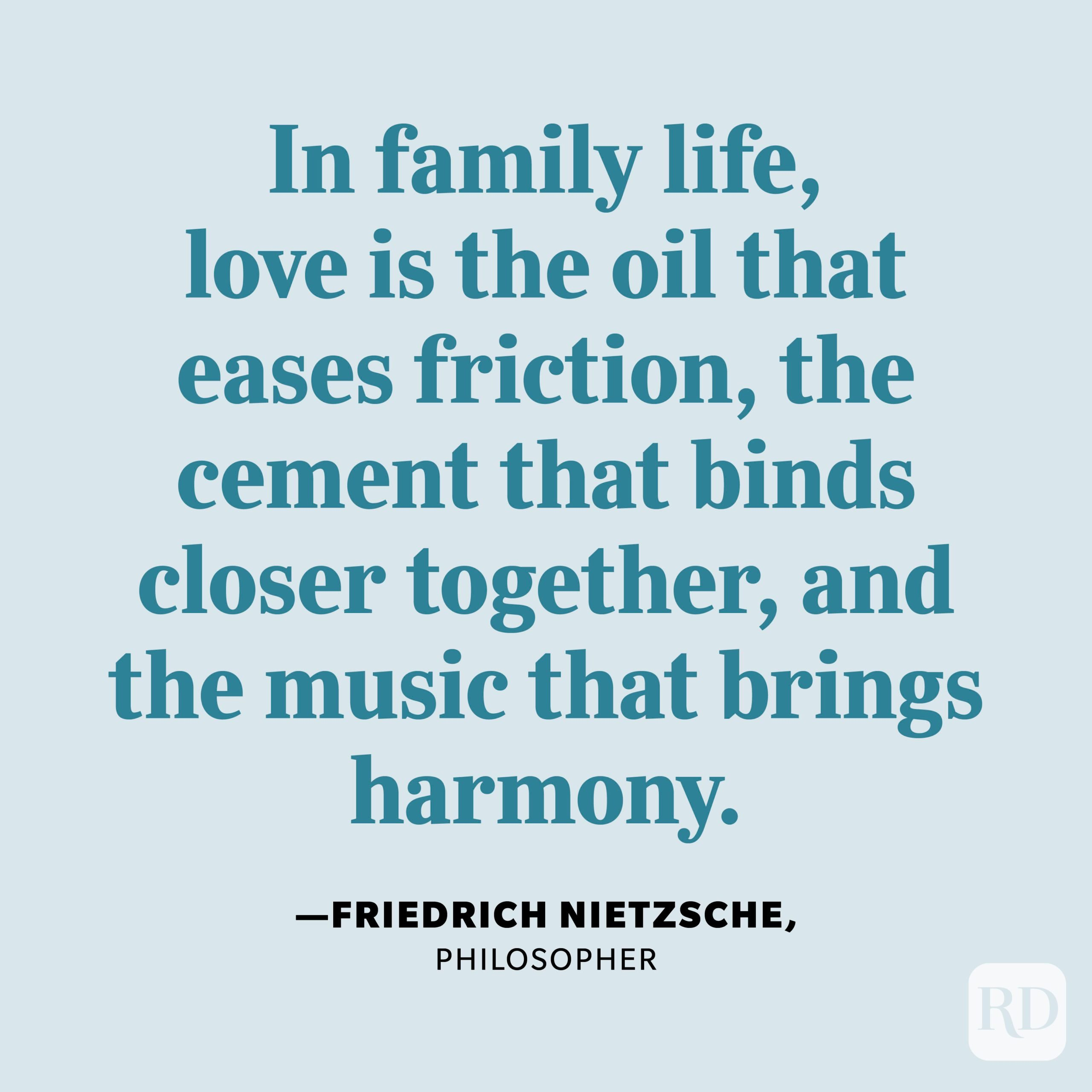 """""""In family life, love is the oil that eases friction, the cement that binds closer together, and the music that brings harmony."""" —Friedrich Nietzsche, philosopher"""