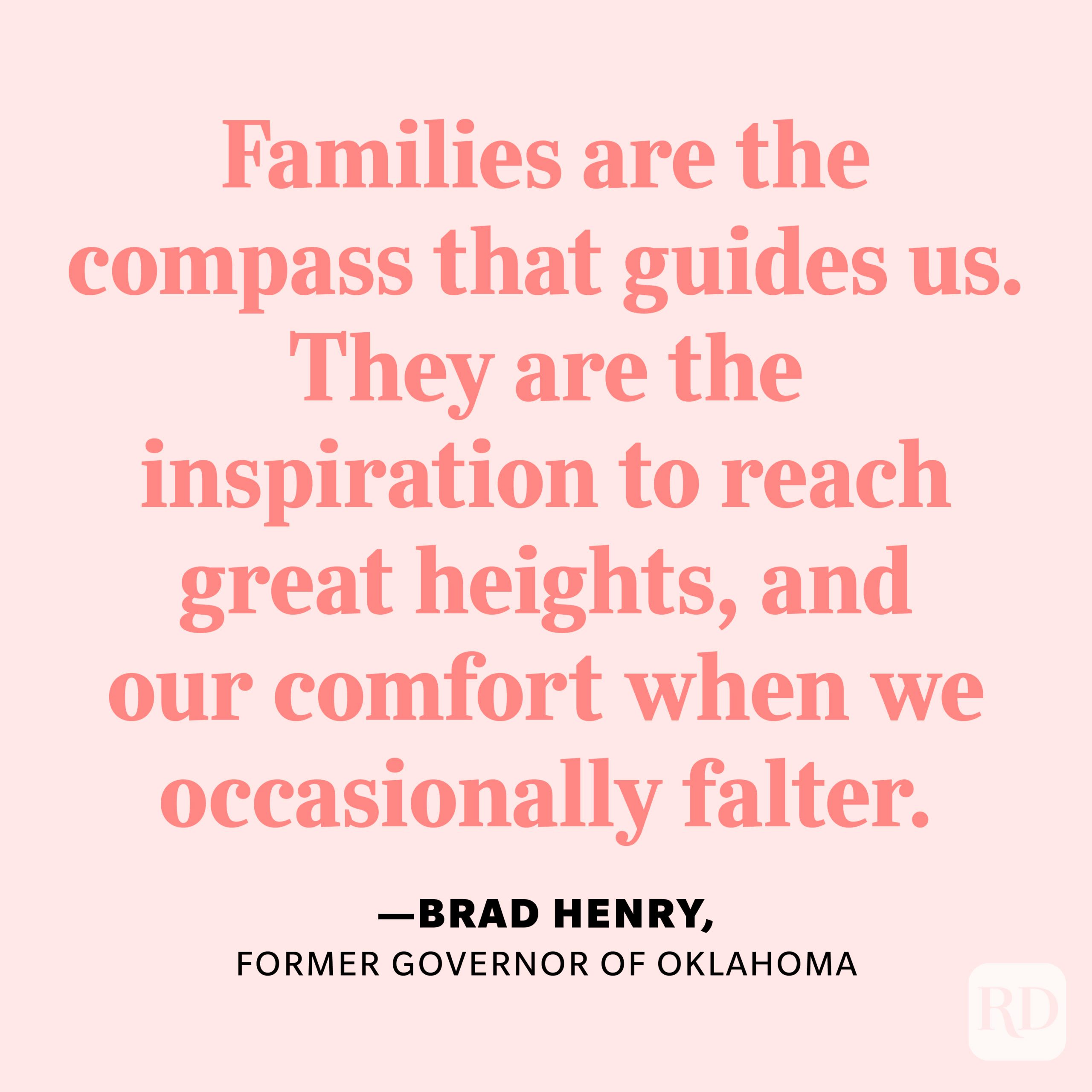 """""""Families are the compass that guides us. They are the inspiration to reach great heights, and our comfort when we occasionally falter."""" —Brad Henry, former governor of Oklahoma."""