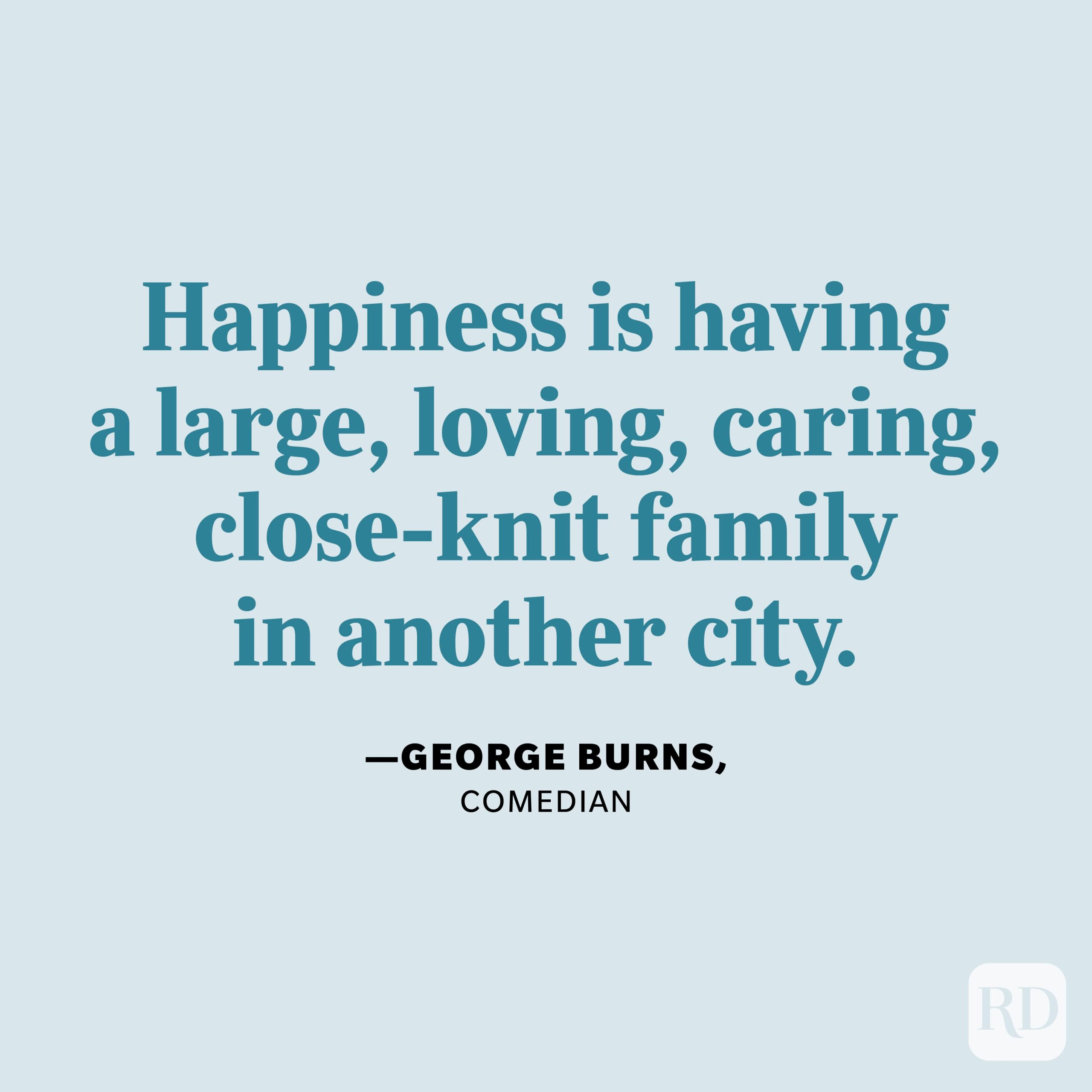 """""""Happiness is having a large, loving, caring, close-knit family in another city."""" —George Burns, comedian"""