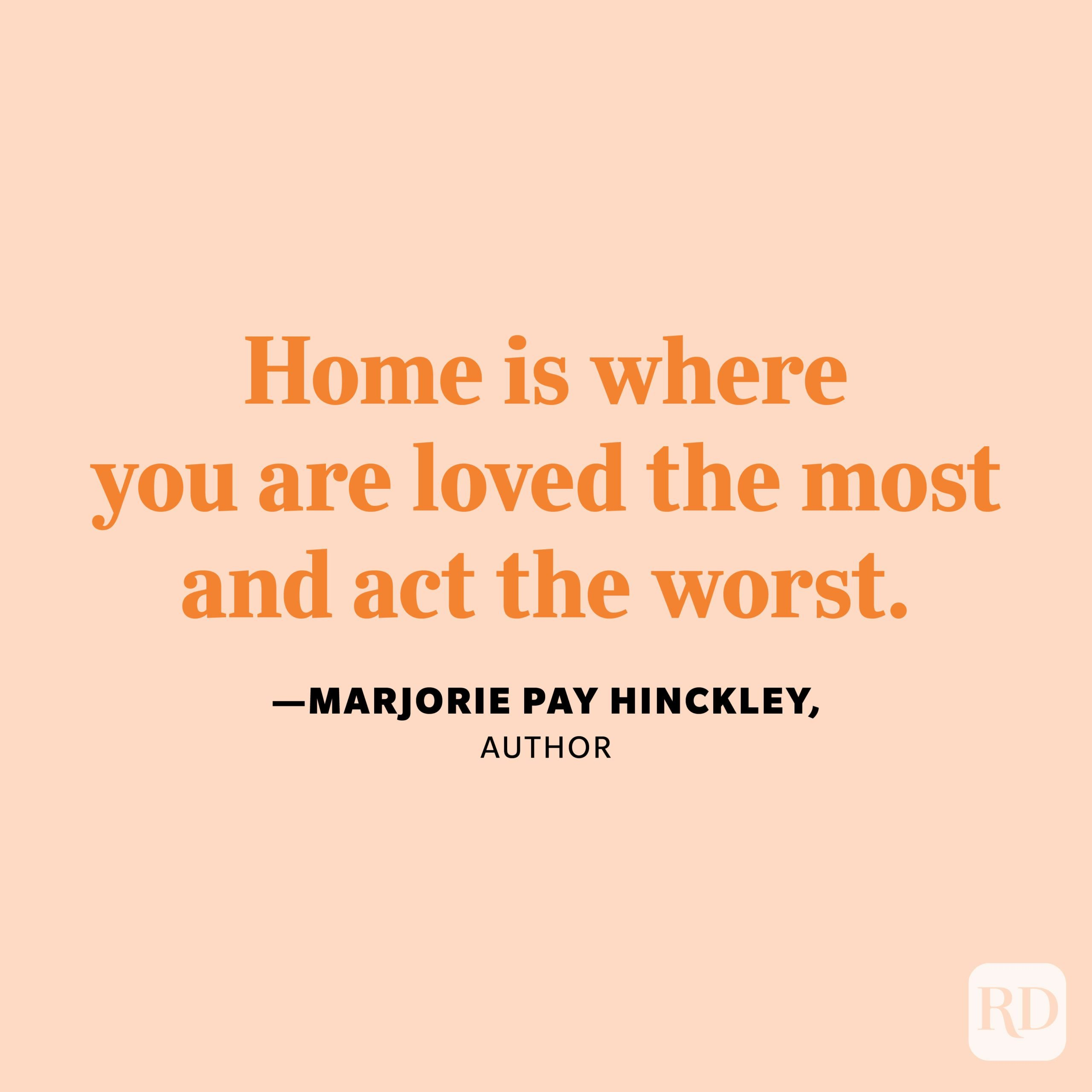 """""""Home is where you are loved the most and act the worst."""" —Marjorie Pay Hinckley, author"""