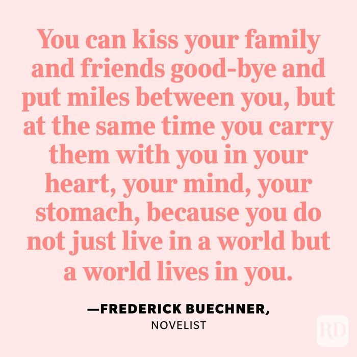 """""""You can kiss your family and friends good-bye and put miles between you, but at the same time you carry them with you in your heart, your mind, your stomach, because you do not just live in a world but a world lives in you."""" —Frederick Buechner, novelist"""