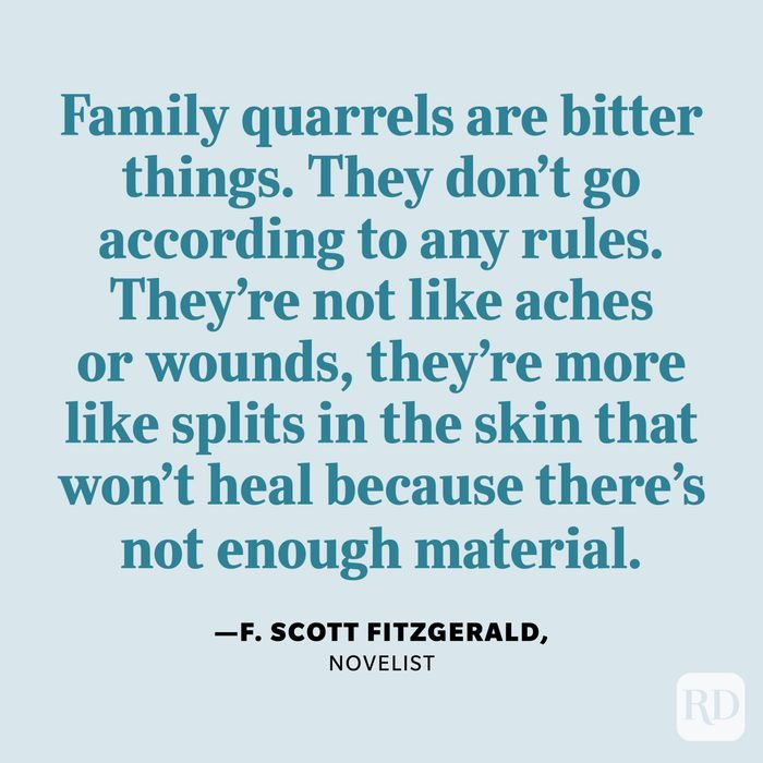 """""""Family quarrels are bitter things. They don't go according to any rules. They're not like aches or wounds, they're more like splits in the skin that won't heal because there's not enough material."""" —F. Scott Fitzgerald, novelist."""