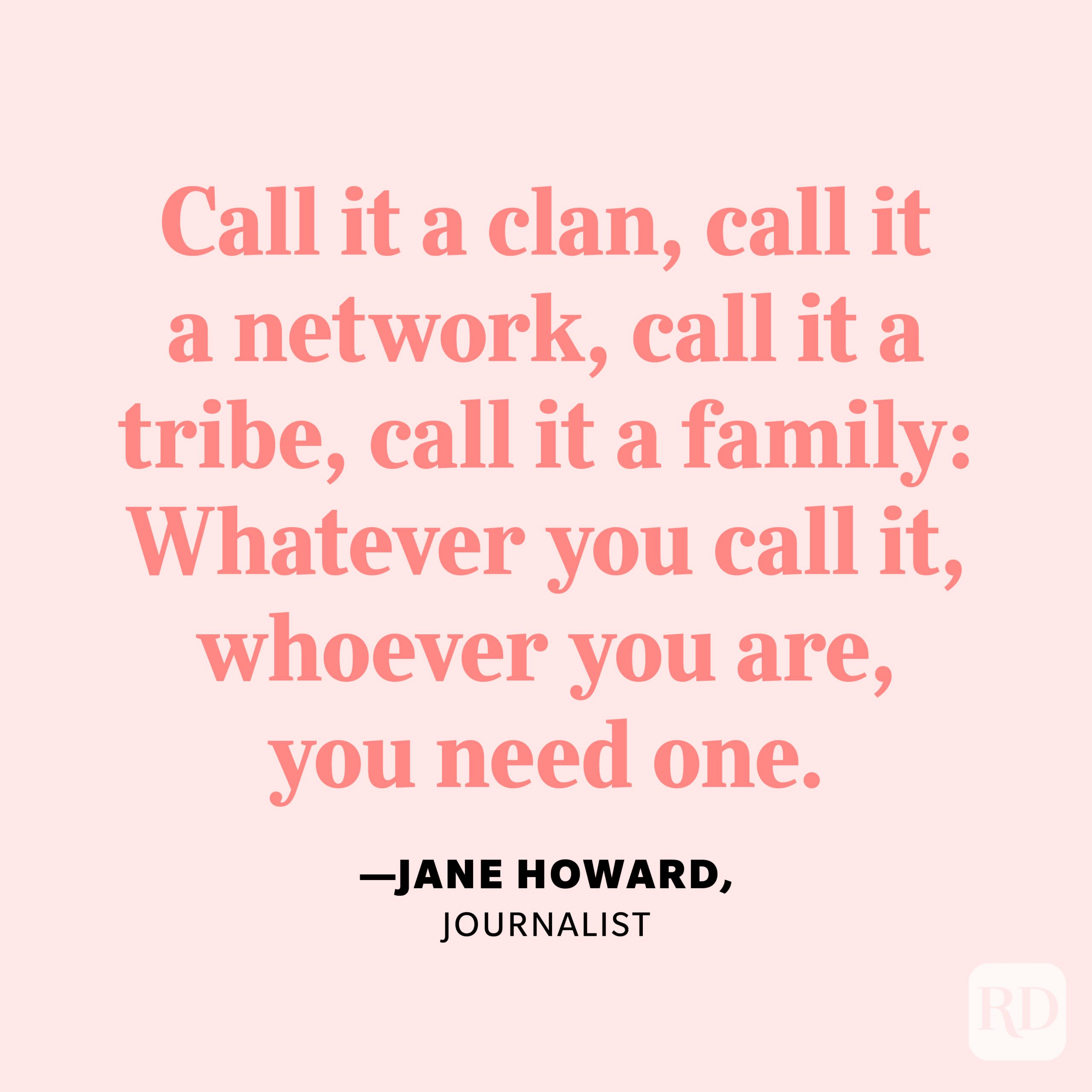 """""""Call it a clan, call it a network, call it a tribe, call it a family: Whatever you call it, whoever you are, you need one."""" —Jane Howard, journalist."""