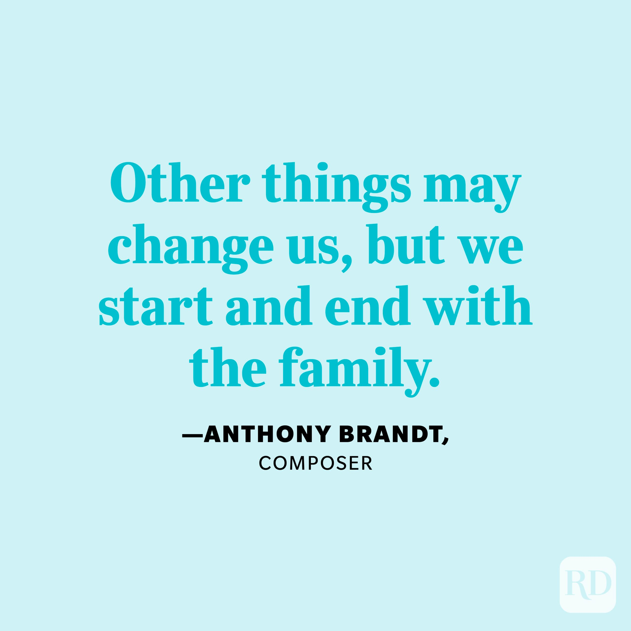 """""""Other things may change us, but we start and end with the family."""" —Anthony Brandt, composer"""