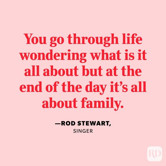 """""""You go through life wondering what is it all about but at the end of the day it's all about family."""" —Rod Stewart, singer."""