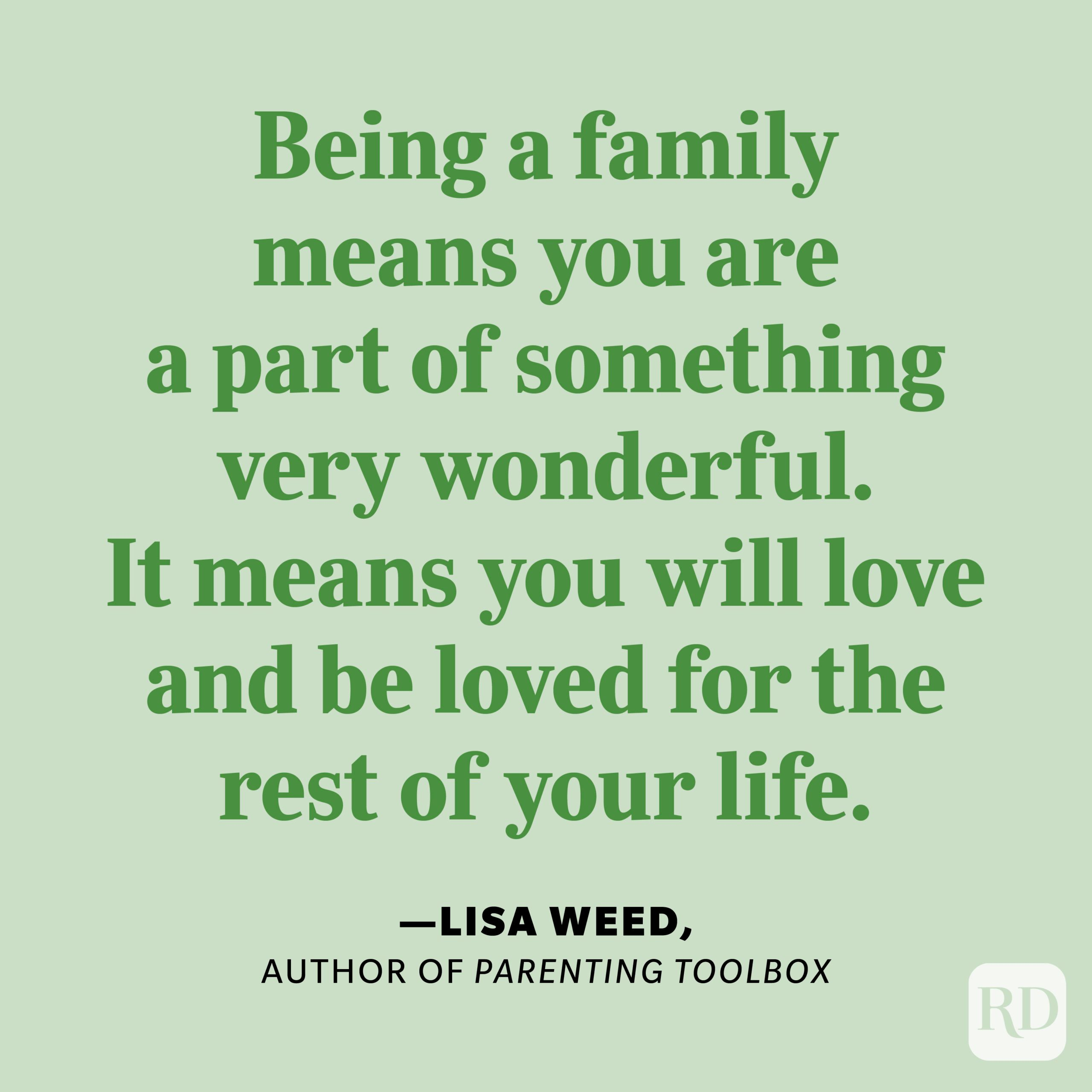"""""""Being a family means you are a part of something very wonderful. It means you will love and be loved for the rest of your life."""" —Lisa Weed, author of Parenting Toolbox."""