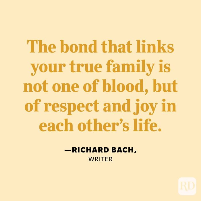 """""""The bond that links your true family is not one of blood, but of respect and joy in each other's life."""" —Richard Bach, writer."""