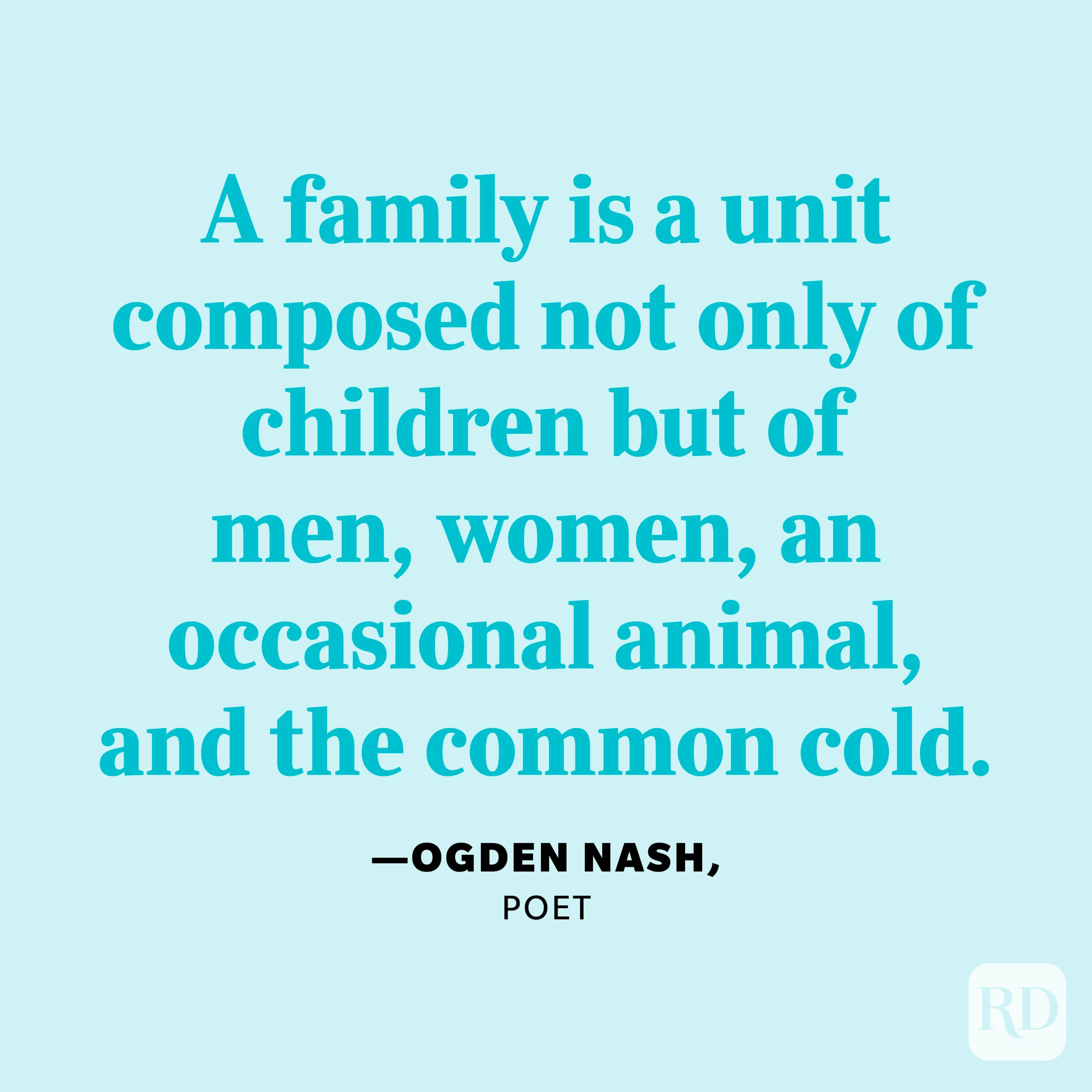 """""""A family is a unit composed not only of children but of men, women, an occasional animal, and the common cold."""" —Ogden Nash, poet"""