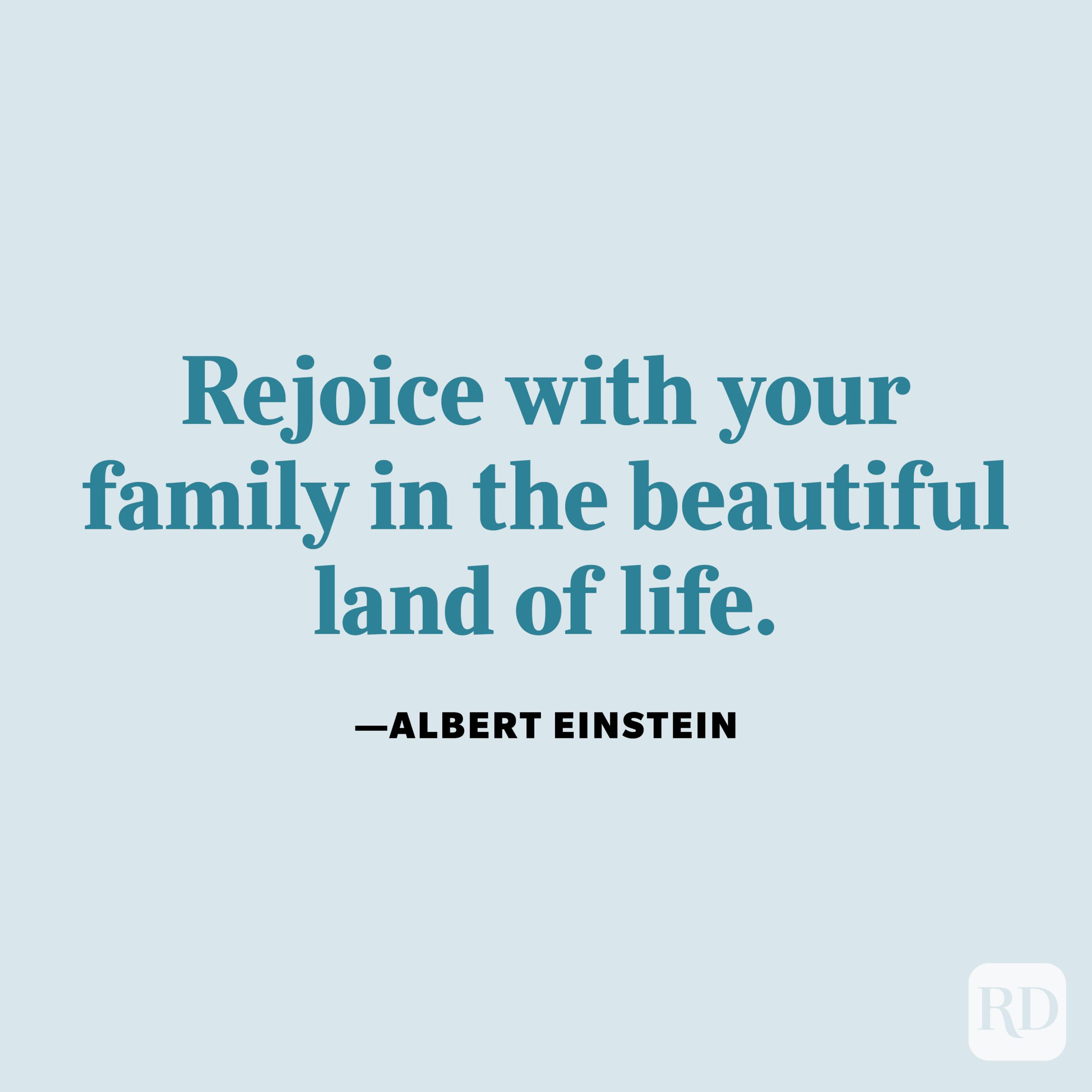 """""""Rejoice with your family in the beautiful land of life."""" —Albert Einstein."""