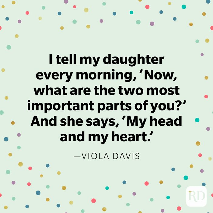 """""""I tell my daughter every morning, 'Now, what are the two most important parts of you?' And she says, 'My head and my heart.'"""" —Viola Davis."""