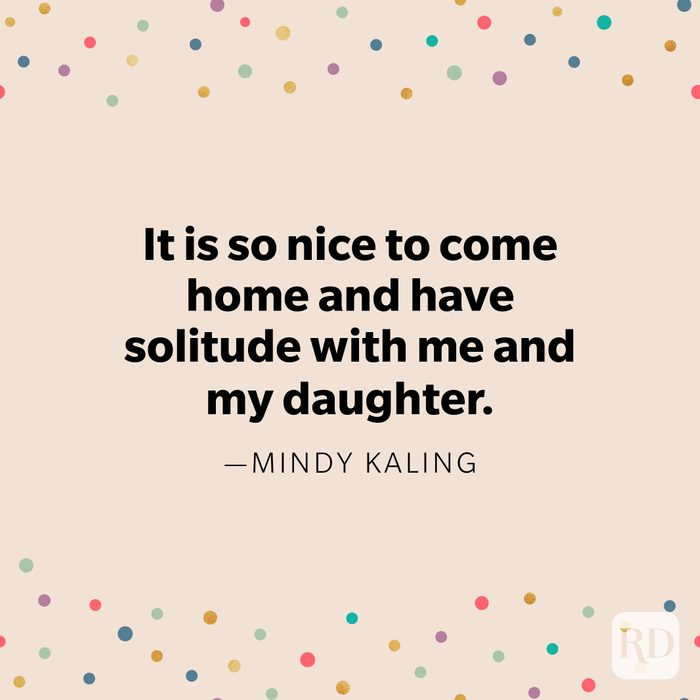 """""""It is so nice to come home and have solitude with me and my daughter."""" —Mindy Kaling"""
