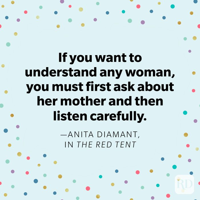 """""""If you want to understand any woman, you must first ask about her mother and then listen carefully."""" —Anita Diamant,in The Red Tent"""