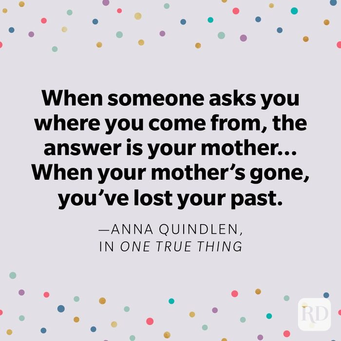 """""""When someone asks you where you come from, the answer is your mother...When your mother's gone, you've lost your past."""" —Anna Quindlen, in One True Thing"""