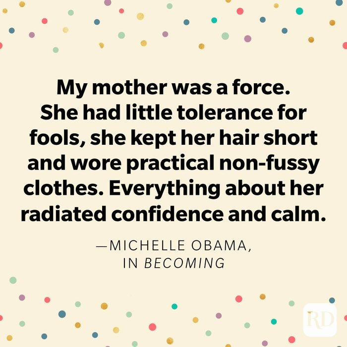 """""""My mother was a force. She had little tolerance for fools, she kept her hair short and wore practical non-fussy clothes. Everything about her radiated confidence and calm."""" —Michelle Obama, in Becoming."""