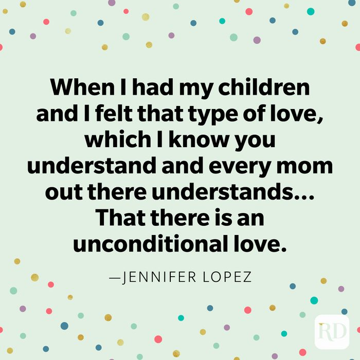 """""""When I had my children and I felt that type of love, which I know you understand and every mom out there understands...That there is an unconditional love."""" —Jennifer Lopez"""