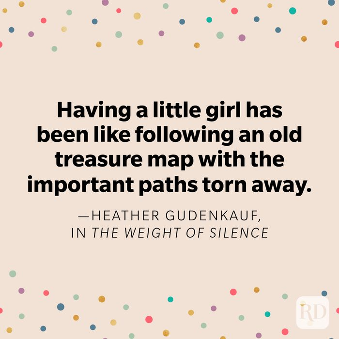 """""""Having a little girl has been like following an old treasure map with the important paths torn away."""" —Heather Gudenkauf, in The Weight of Silence"""