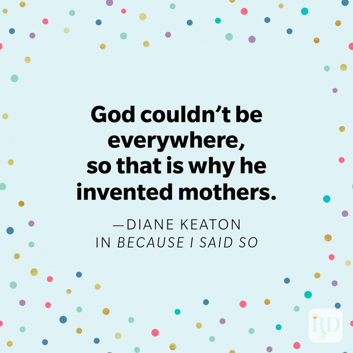 """""""God couldn't be everywhere, so that is why he invented mothers."""" —Diane Keaton as Daphne Wilder, in Because I Said So."""