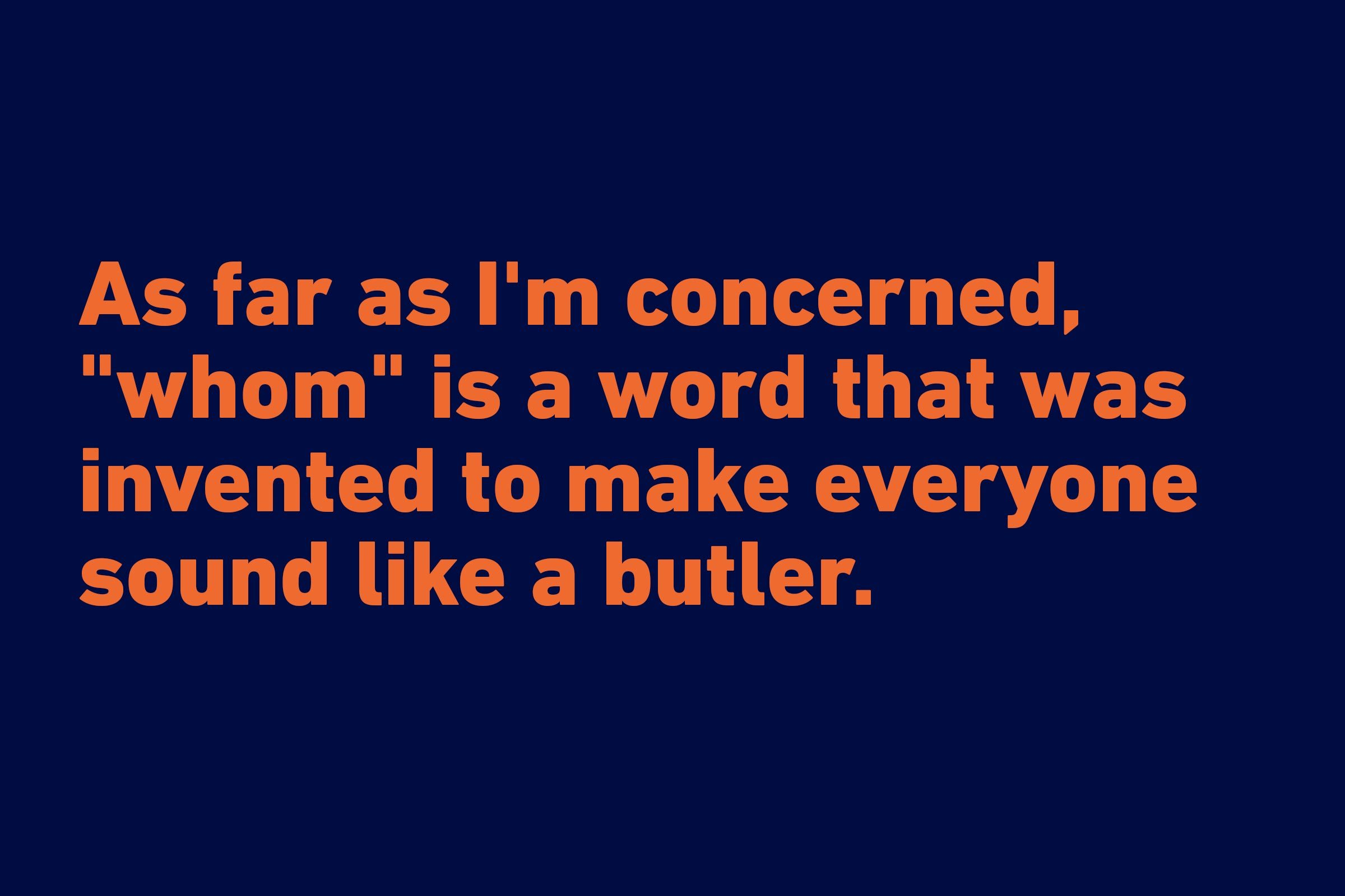 """As far as I'm concerned, ""whom"" is a word that was invented to make everyone sound like a butler."" —Calving Trillin"