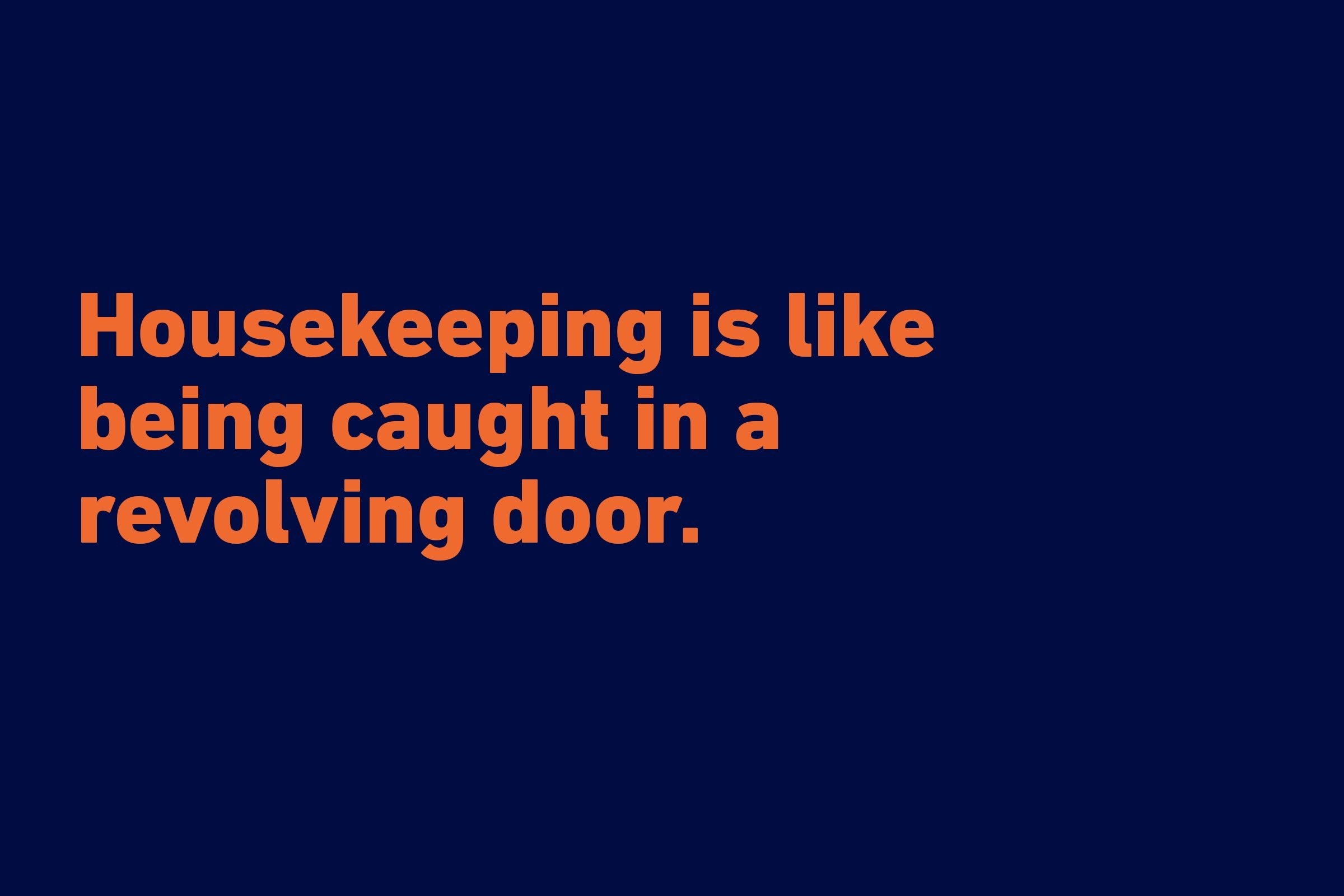 """Housekeeping is like being caught in a revolving door."" —Marcelene Cox"
