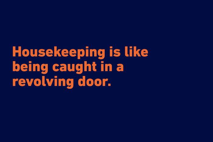 """Housekeeping is like being caught in a revolving door."" —Marcelene Cox"