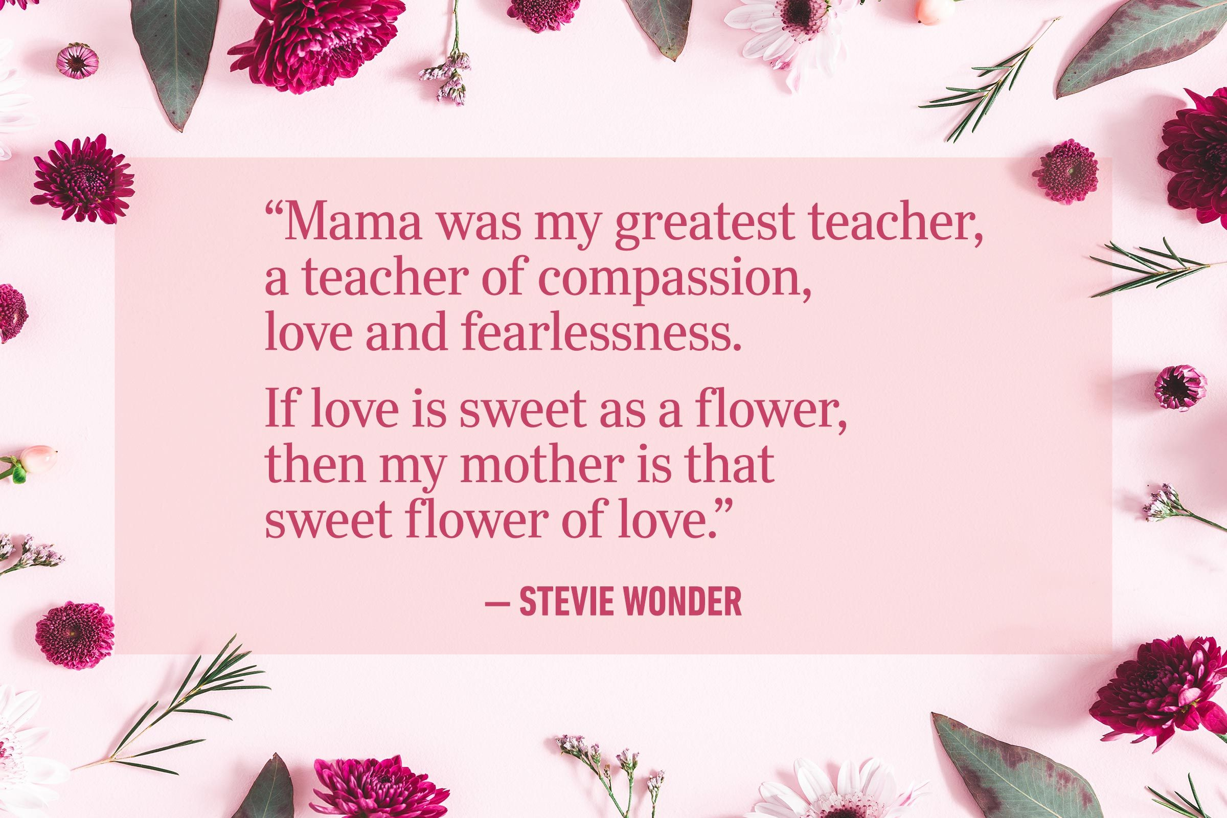 """""""Mama was my greatest teacher, a teacher of compassion, love and fearlessness. If love is sweet as a flower, then my mother is that sweet flower of love."""" —Stevie Wonder"""